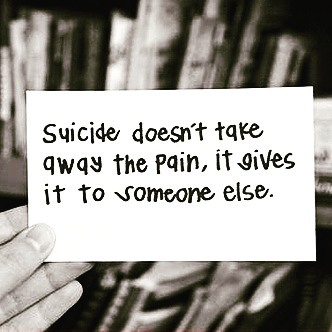 """Suicide doesn't take away the pain, it gives it to someone else"""